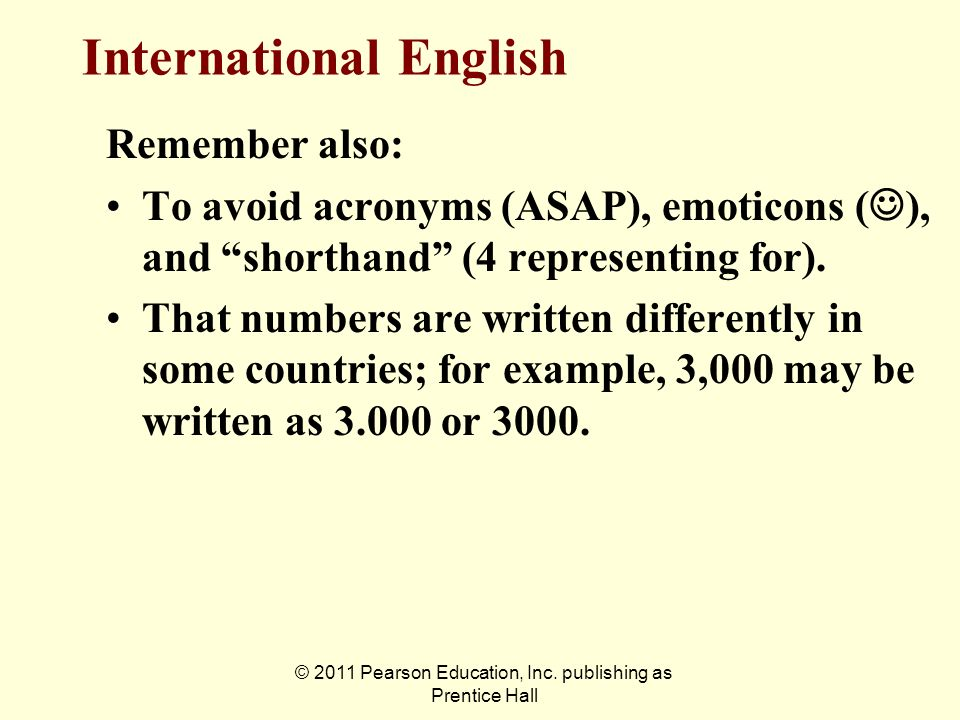 © 2011 Pearson Education, Inc. publishing as Prentice Hall Remember also: To avoid acronyms (ASAP), emoticons ( ), and shorthand (4 representing for).
