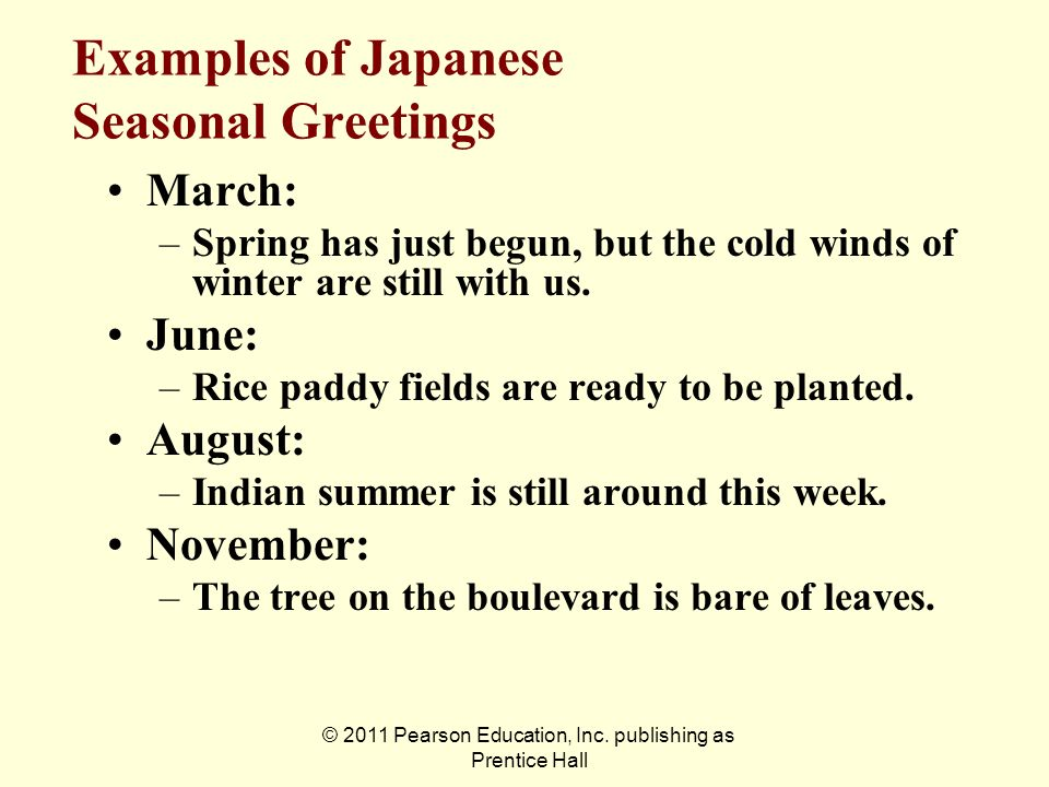 © 2011 Pearson Education, Inc. publishing as Prentice Hall Examples of Japanese Seasonal Greetings March: –Spring has just begun, but the cold winds o