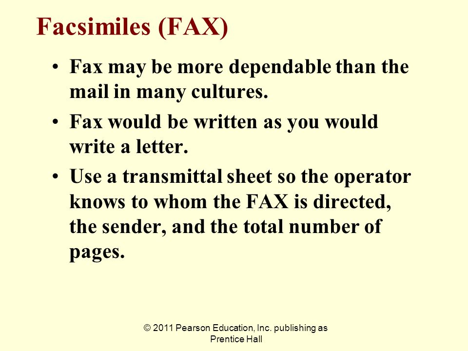 © 2011 Pearson Education, Inc. publishing as Prentice Hall Facsimiles (FAX) Fax may be more dependable than the mail in many cultures. Fax would be wr