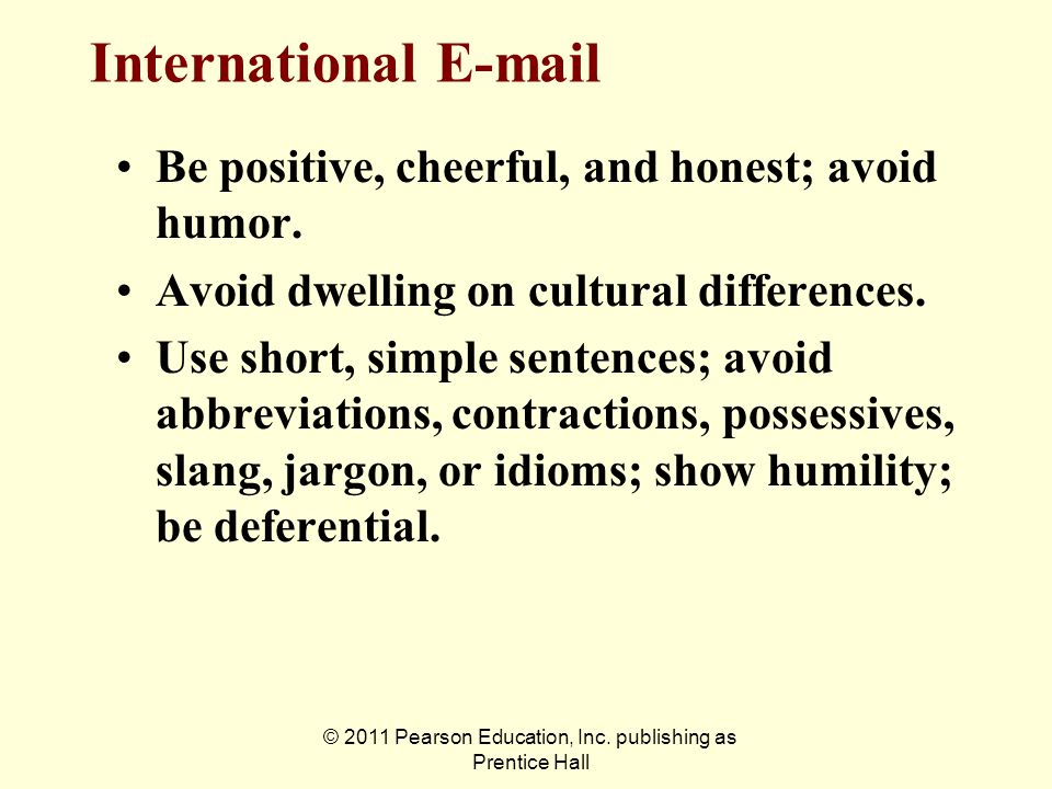 © 2011 Pearson Education, Inc. publishing as Prentice Hall International E-mail Be positive, cheerful, and honest; avoid humor. Avoid dwelling on cult