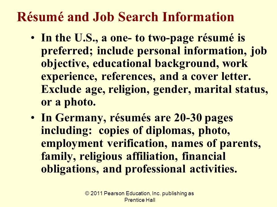 © 2011 Pearson Education, Inc. publishing as Prentice Hall Résumé and Job Search Information In the U.S., a one- to two-page résumé is preferred; incl