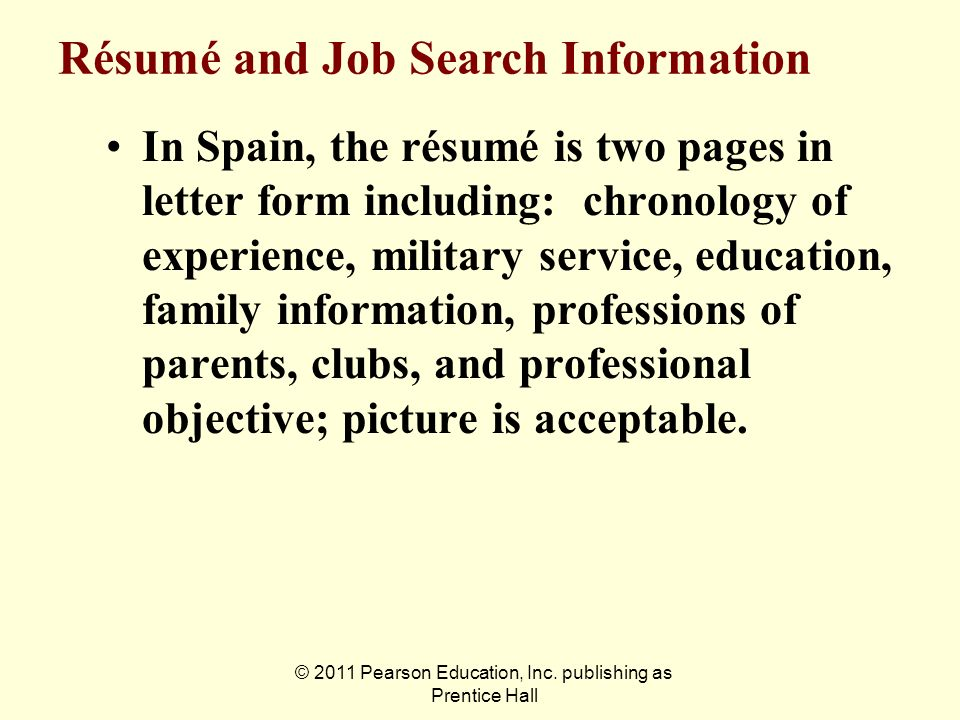 © 2011 Pearson Education, Inc. publishing as Prentice Hall In Spain, the résumé is two pages in letter form including: chronology of experience, milit