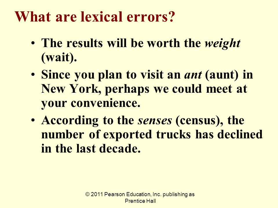 © 2011 Pearson Education, Inc. publishing as Prentice Hall What are lexical errors? The results will be worth the weight (wait). Since you plan to vis