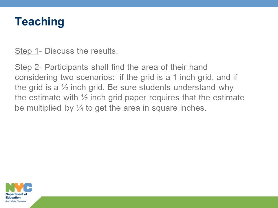 Teaching Step 1- Discuss the results. Step 2- Participants shall find the area of their hand considering two scenarios: if the grid is a 1 inch grid,
