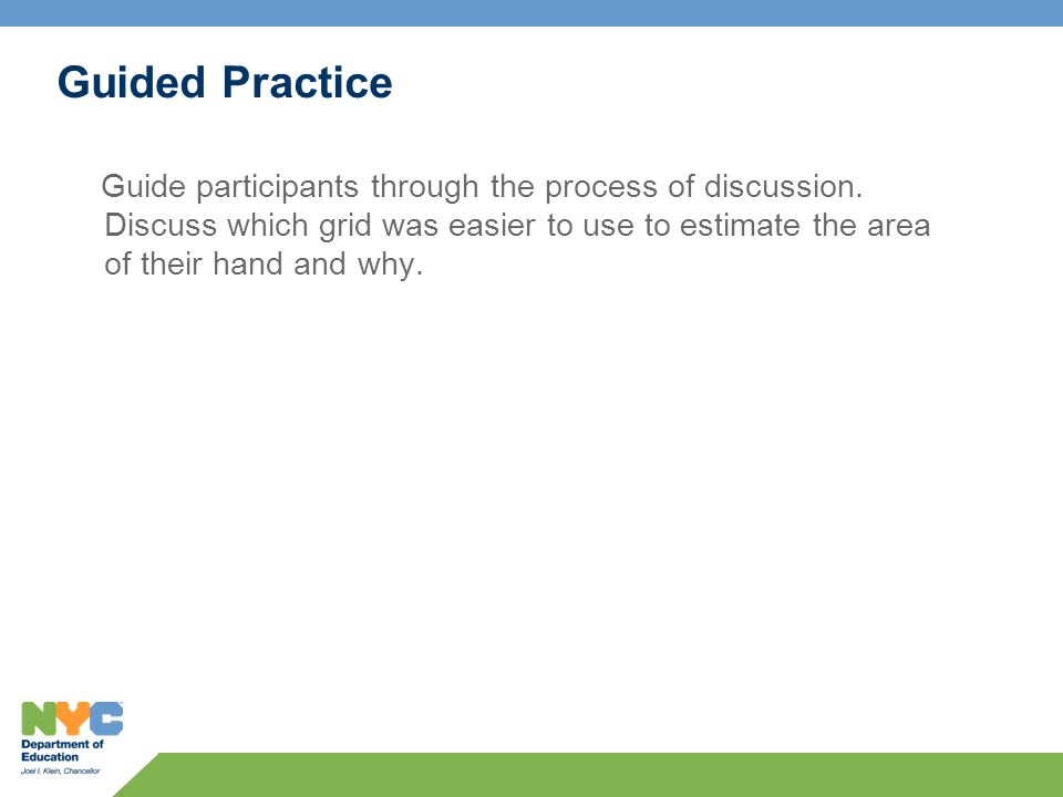 Guided Practice Guide participants through the process of discussion. Discuss which grid was easier to use to estimate the area of their hand and why.