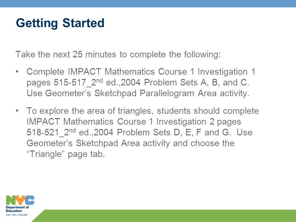 Getting Started Take the next 25 minutes to complete the following: Complete IMPACT Mathematics Course 1 Investigation 1 pages 515-517_2 nd ed.,2004 P