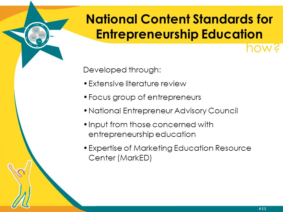 #11 National Content Standards for Entrepreneurship Education Developed through: Extensive literature review Focus group of entrepreneurs National Entrepreneur Advisory Council Input from those concerned with entrepreneurship education Expertise of Marketing Education Resource Center (MarkED) how