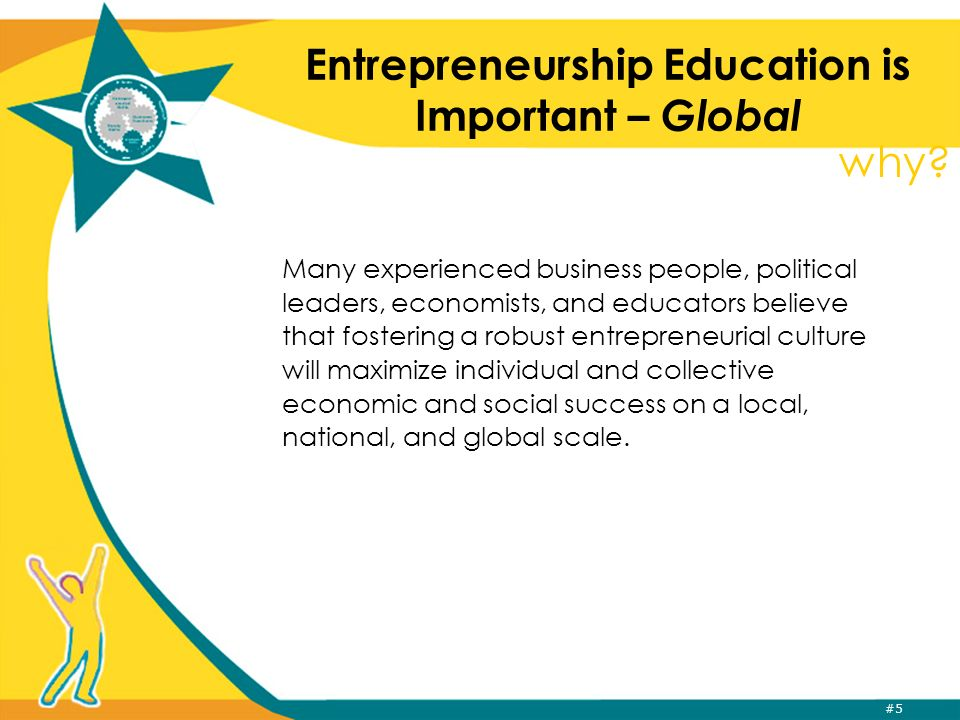 #5 Entrepreneurship Education is Important – Global Many experienced business people, political leaders, economists, and educators believe that fostering a robust entrepreneurial culture will maximize individual and collective economic and social success on a local, national, and global scale.