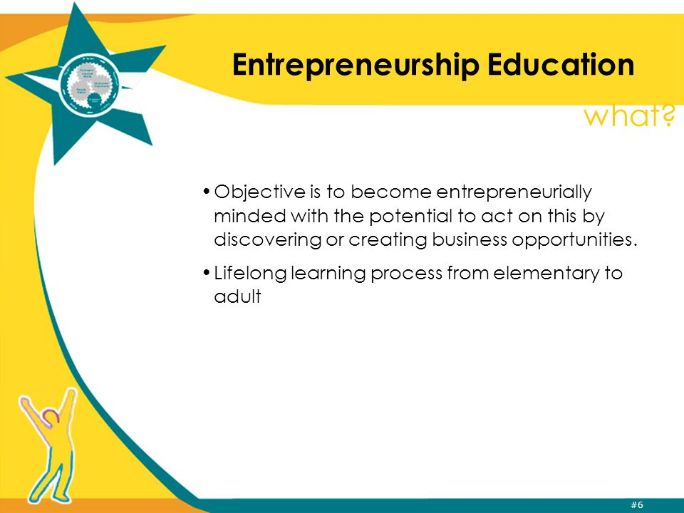 #7 Entrepreneurship Education Entrepreneurs are not born…they become through the experiences of their lives Entrepreneurs have a great diversity of personal characteristics, the common one: being willing to take a risk in return for a profit Anyone can be an entrepreneur at any time of ones life Entrepreneurship is NOT learned by reading a textbook and then taking a test to prove you are one.