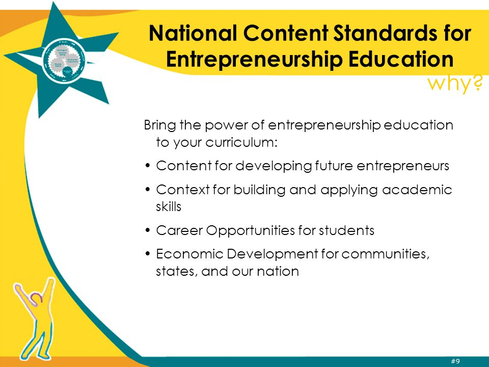 #9 National Content Standards for Entrepreneurship Education Bring the power of entrepreneurship education to your curriculum: Content for developing future entrepreneurs Context for building and applying academic skills Career Opportunities for students Economic Development for communities, states, and our nation why