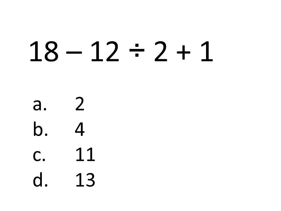 18 – 12 ÷ 2 + 1 a.2 b.4 c.11 d.13