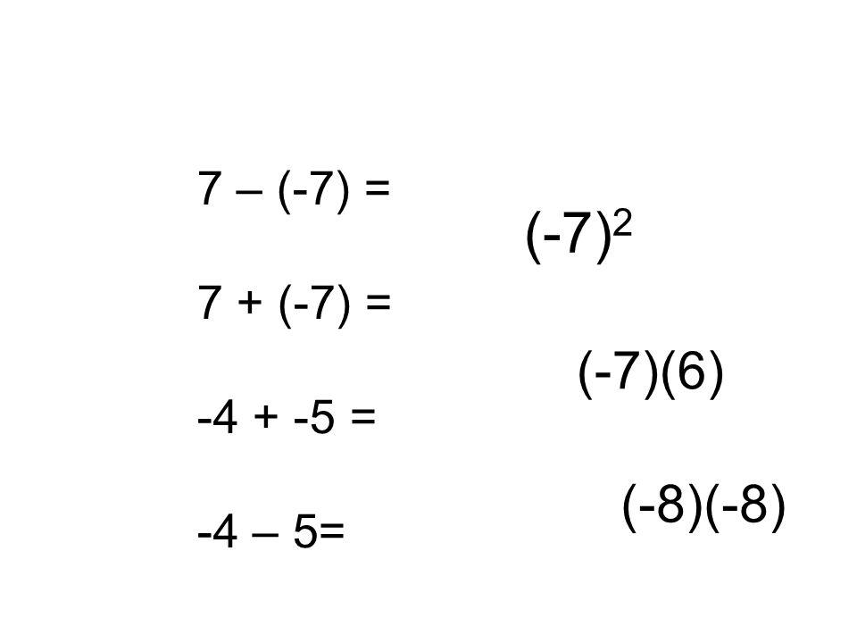 7 – (-7) = 7 + (-7) = -4 + -5 = -4 – 5= (-7) 2 (-7)(6) (-8)(-8)