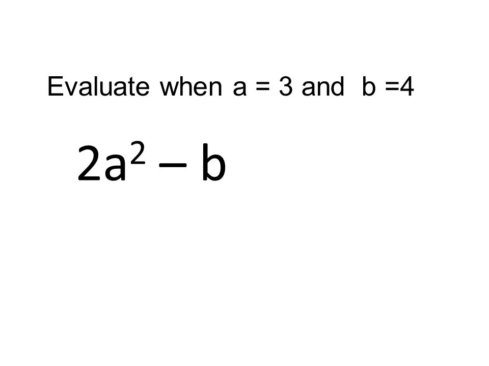 2a 2 – b Evaluate when a = 3 and b =4