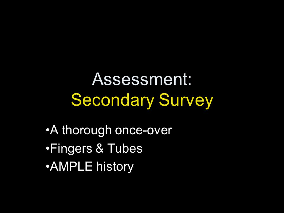 Assessment: Secondary Survey A thorough once-over Fingers & Tubes AMPLE history