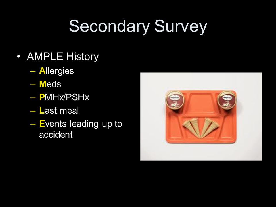 Secondary Survey AMPLE History –Allergies –Meds –PMHx/PSHx –Last meal –Events leading up to accident