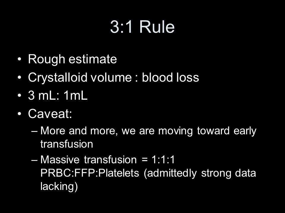3:1 Rule Rough estimate Crystalloid volume : blood loss 3 mL: 1mL Caveat: –More and more, we are moving toward early transfusion –Massive transfusion