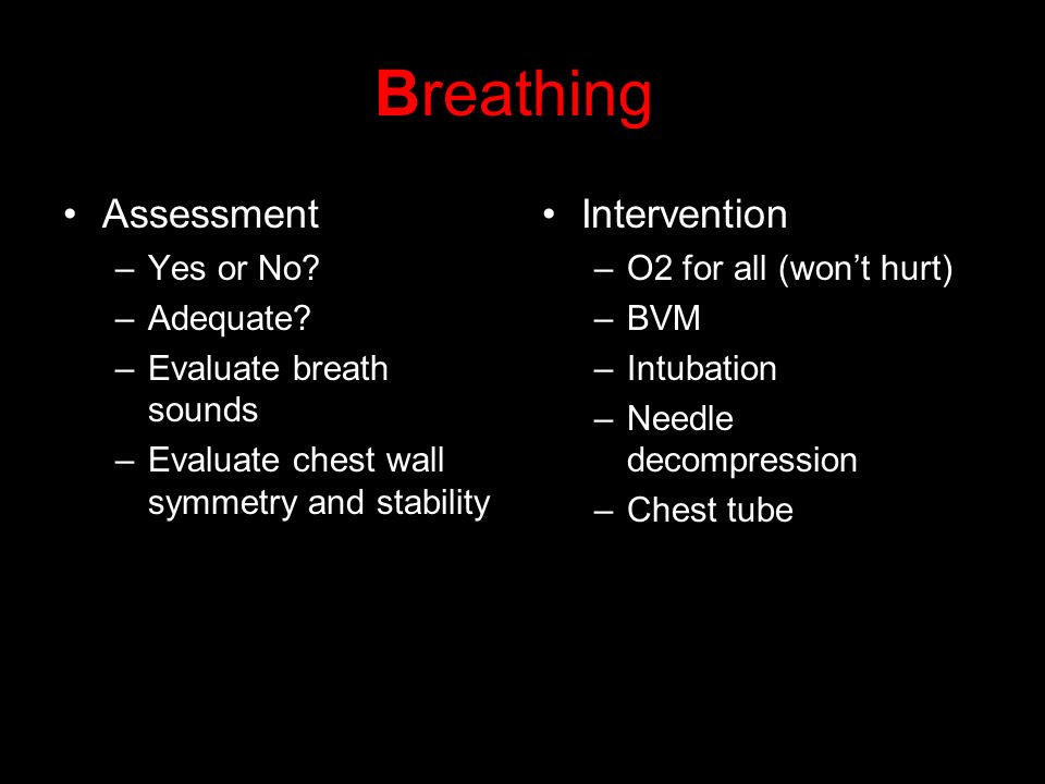 Breathing Assessment –Yes or No? –Adequate? –Evaluate breath sounds –Evaluate chest wall symmetry and stability Intervention –O2 for all (wont hurt) –