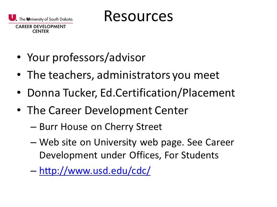Resources Your professors/advisor The teachers, administrators you meet Donna Tucker, Ed.Certification/Placement The Career Development Center – Burr