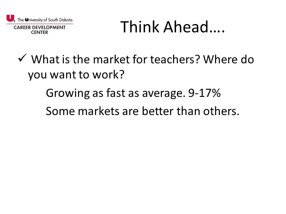 Think Ahead…. What is the market for teachers? Where do you want to work? Growing as fast as average. 9-17% Some markets are better than others.