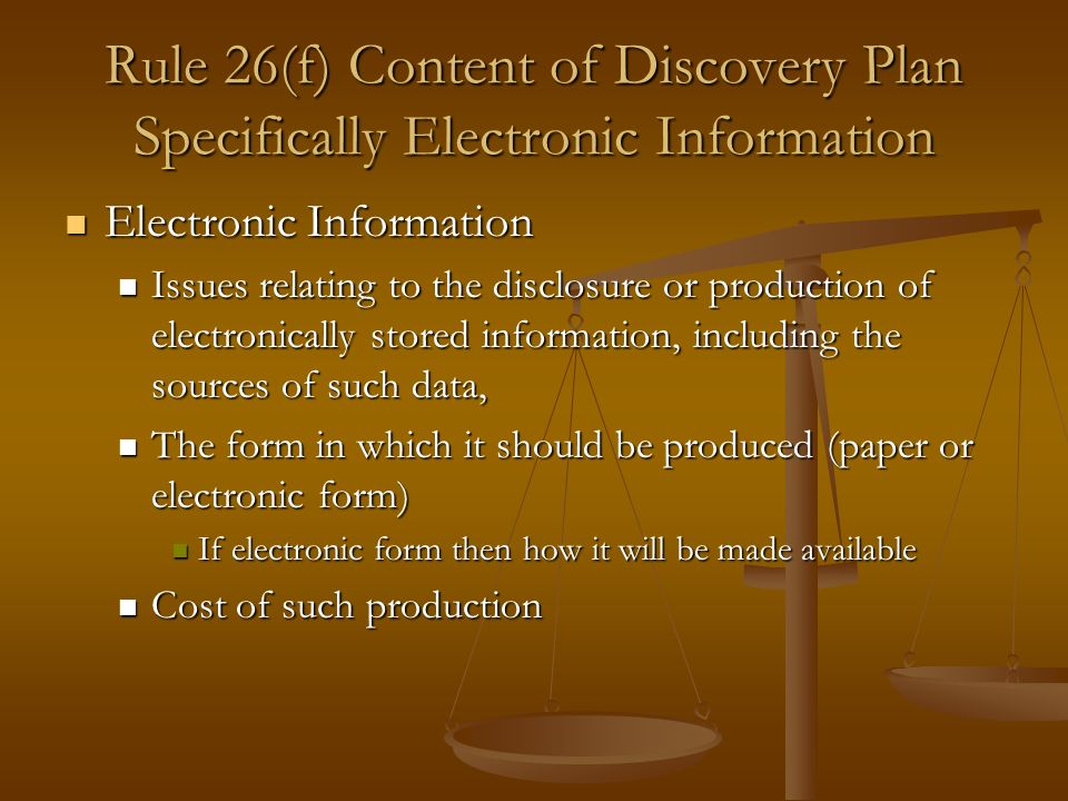 Rule 26(f) Content of Discovery Plan Specifically Electronic Information Electronic Information Electronic Information Issues relating to the disclosure or production of electronically stored information, including the sources of such data, Issues relating to the disclosure or production of electronically stored information, including the sources of such data, The form in which it should be produced (paper or electronic form) The form in which it should be produced (paper or electronic form) If electronic form then how it will be made available If electronic form then how it will be made available Cost of such production Cost of such production