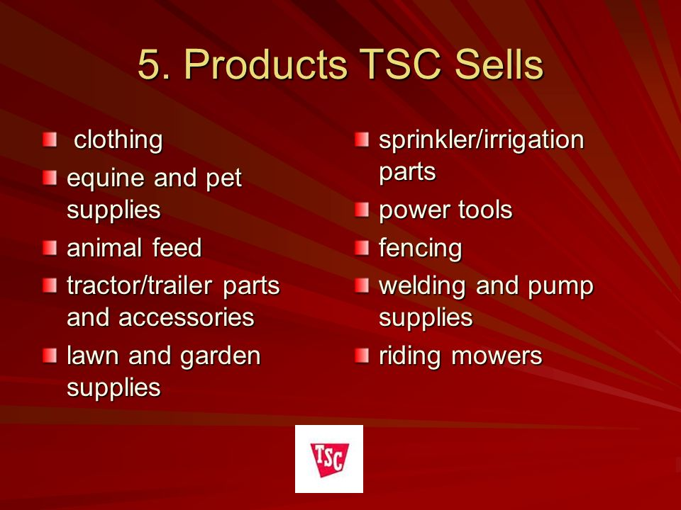 5. Products TSC Sells clothing clothing equine and pet supplies animal feed tractor/trailer parts and accessories lawn and garden supplies sprinkler/i