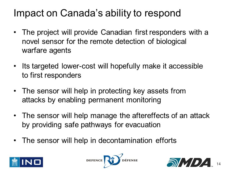14 Impact on Canadas ability to respond The project will provide Canadian first responders with a novel sensor for the remote detection of biological warfare agents Its targeted lower-cost will hopefully make it accessible to first responders The sensor will help in protecting key assets from attacks by enabling permanent monitoring The sensor will help manage the aftereffects of an attack by providing safe pathways for evacuation The sensor will help in decontamination efforts