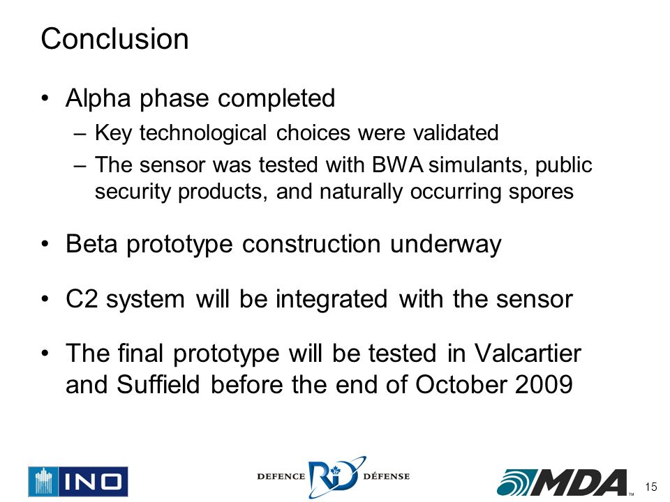 15 Conclusion Alpha phase completed –Key technological choices were validated –The sensor was tested with BWA simulants, public security products, and naturally occurring spores Beta prototype construction underway C2 system will be integrated with the sensor The final prototype will be tested in Valcartier and Suffield before the end of October 2009