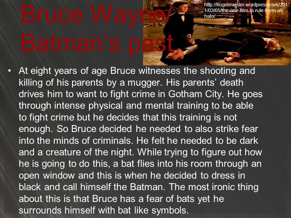 Bruce Wayne/ Batmans past At eight years of age Bruce witnesses the shooting and killing of his parents by a mugger. His parents death drives him to w