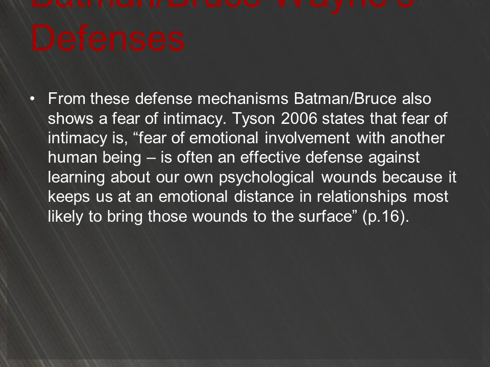 Batman/Bruce Waynes Defenses From these defense mechanisms Batman/Bruce also shows a fear of intimacy. Tyson 2006 states that fear of intimacy is, fea