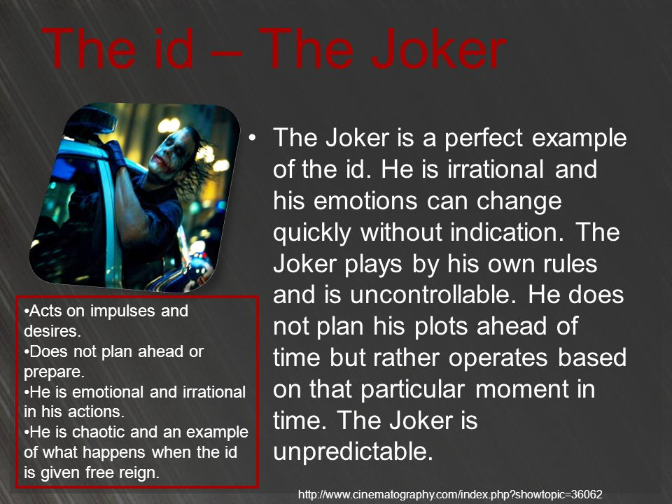 The id – The Joker The Joker is a perfect example of the id. He is irrational and his emotions can change quickly without indication. The Joker plays