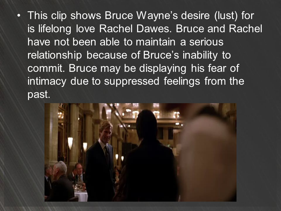 This clip shows Bruce Waynes desire (lust) for is lifelong love Rachel Dawes. Bruce and Rachel have not been able to maintain a serious relationship b