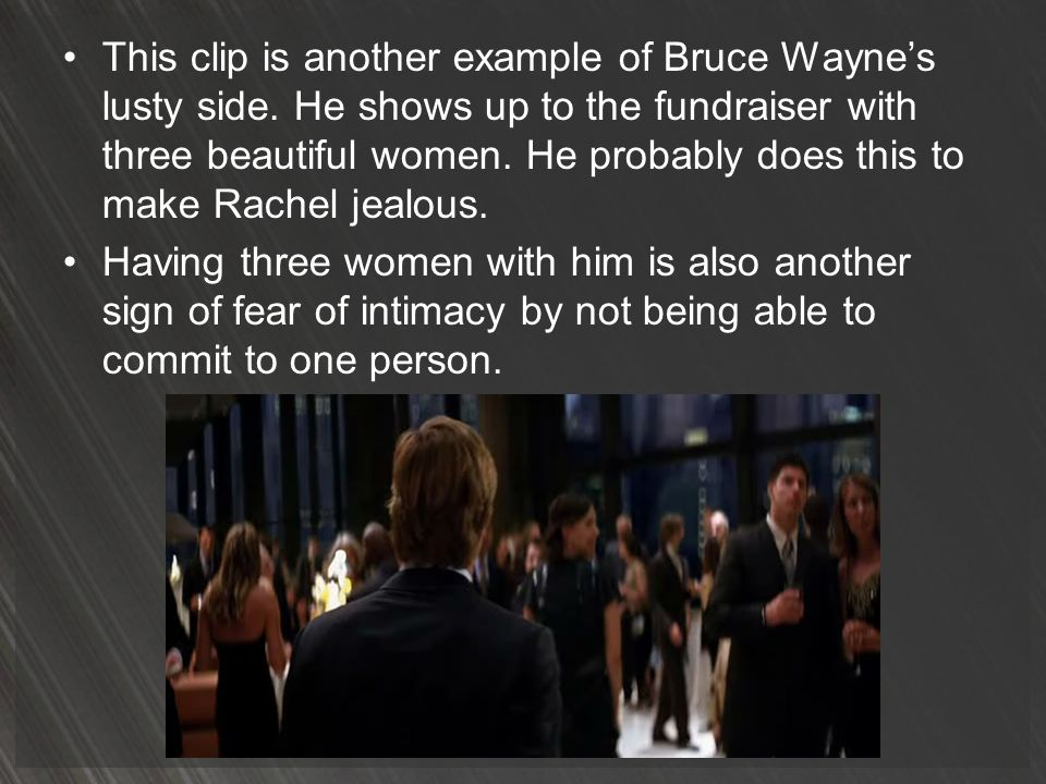 This clip is another example of Bruce Waynes lusty side. He shows up to the fundraiser with three beautiful women. He probably does this to make Rache
