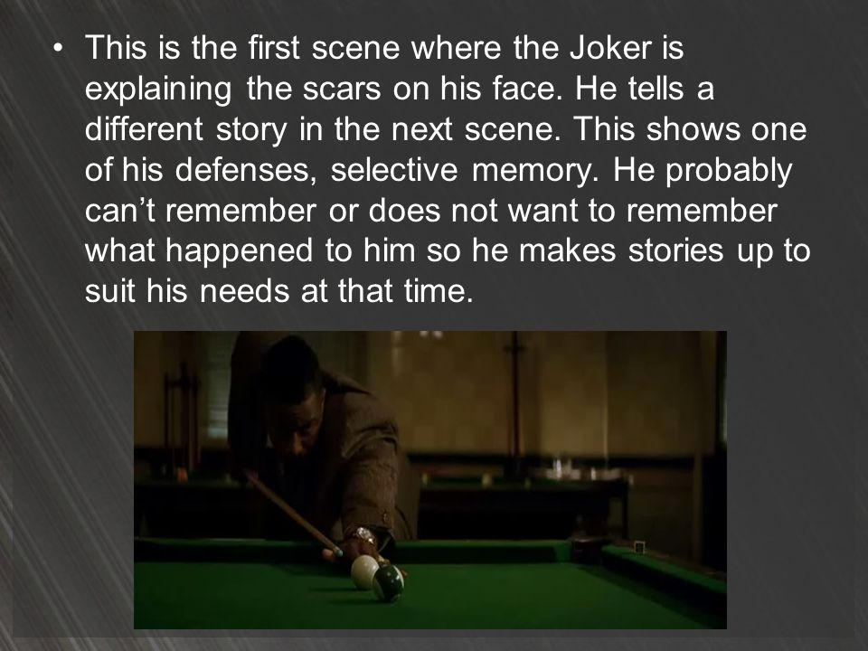 This is the first scene where the Joker is explaining the scars on his face. He tells a different story in the next scene. This shows one of his defen