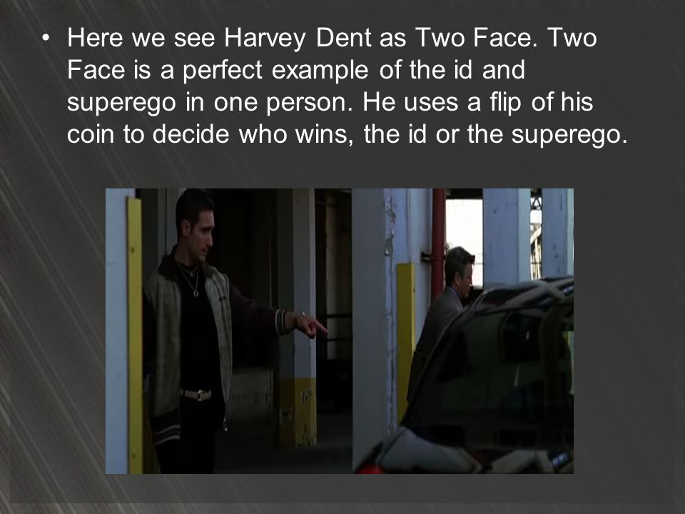 Here we see Harvey Dent as Two Face. Two Face is a perfect example of the id and superego in one person. He uses a flip of his coin to decide who wins