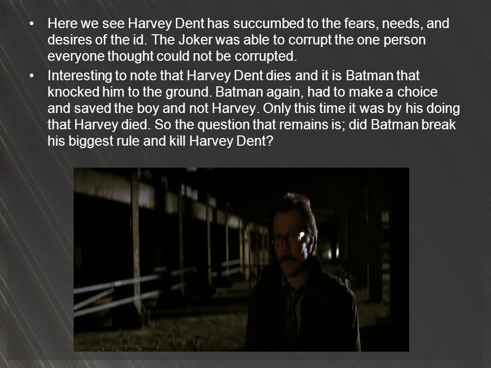 Here we see Harvey Dent has succumbed to the fears, needs, and desires of the id. The Joker was able to corrupt the one person everyone thought could