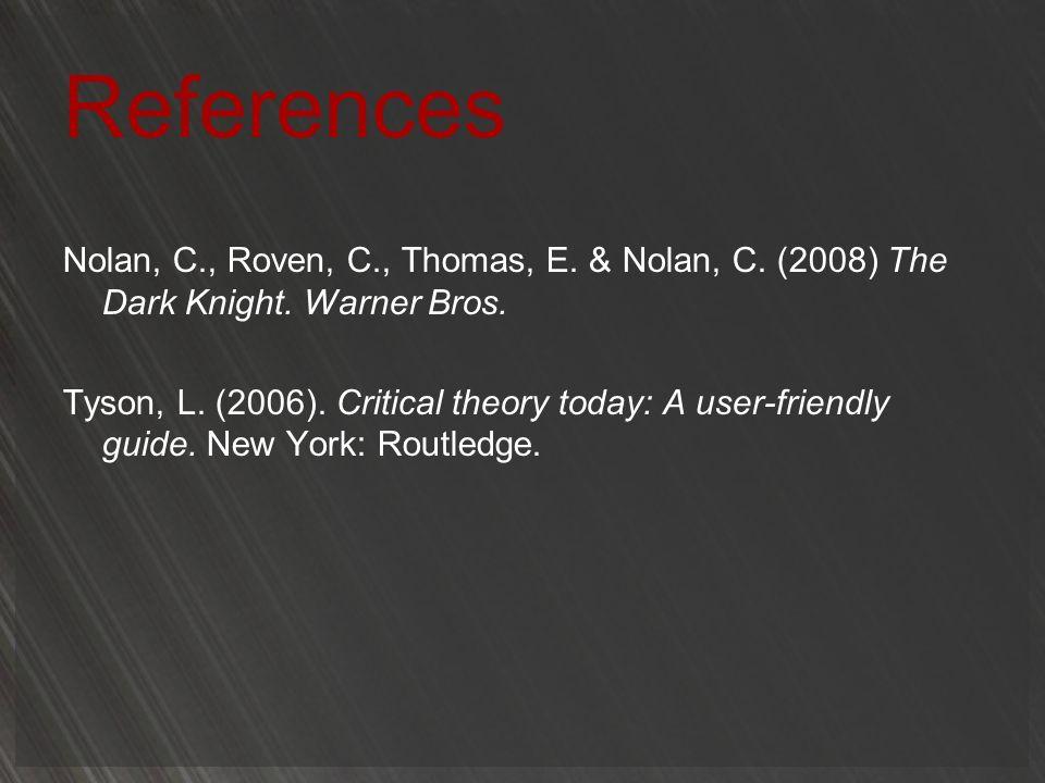 References Nolan, C., Roven, C., Thomas, E. & Nolan, C. (2008) The Dark Knight. Warner Bros. Tyson, L. (2006). Critical theory today: A user-friendly