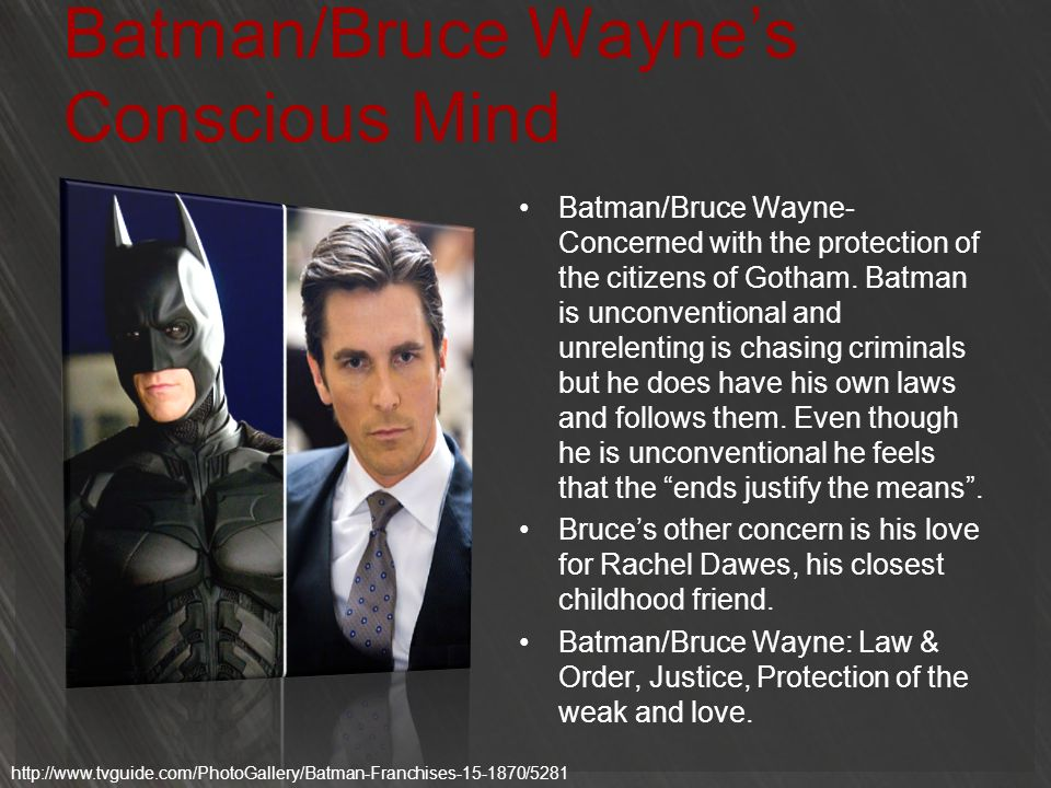 Batman/Bruce Waynes Conscious Mind Batman/Bruce Wayne- Concerned with the protection of the citizens of Gotham. Batman is unconventional and unrelenti