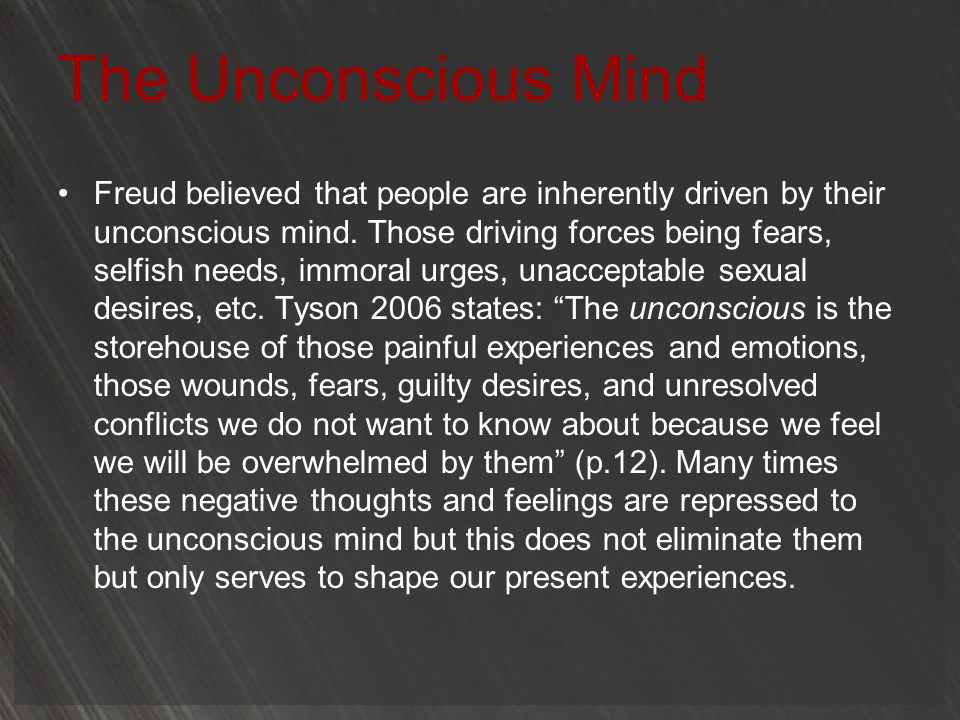 The Unconscious Mind Freud believed that people are inherently driven by their unconscious mind. Those driving forces being fears, selfish needs, immo