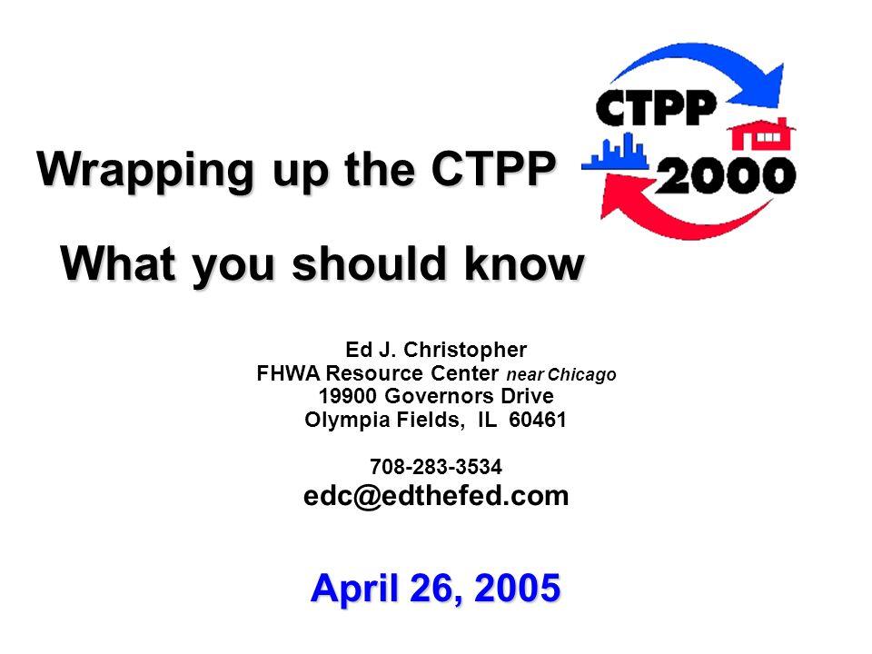 Wrapping up the CTPP Wrapping up the CTPP What you should know What you should know Ed J. Christopher FHWA Resource Center near Chicago 19900 Governor