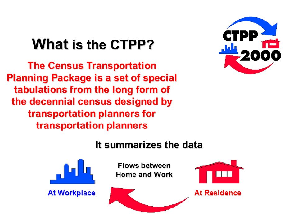 What is the CTPP? The Census Transportation Planning Package is a set of special tabulations from the long form of the decennial census designed by tr