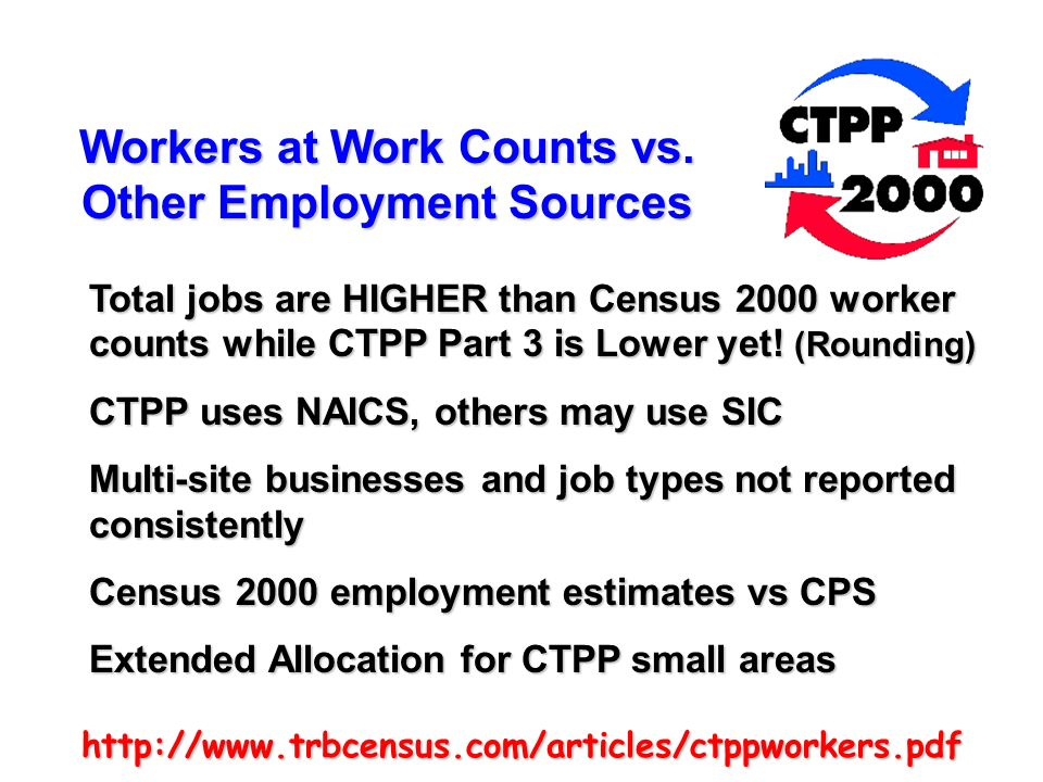 http://www.trbcensus.com/articles/ctppworkers.pdf Workers at Work Counts vs. Other Employment Sources Total jobs are HIGHER than Census 2000 worker co