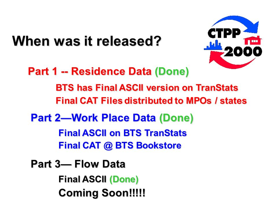 Part 1 -- Residence Data (Done) BTS has Final ASCII version on TranStats Final CAT Files distributed to MPOs / states Part 2Work Place Data (Done) Final ASCII on BTS TranStats Final CAT @ BTS Bookstore Final CAT @ BTS Bookstore Part 3 Flow Data Final ASCII (Done) Coming Soon!!!!.