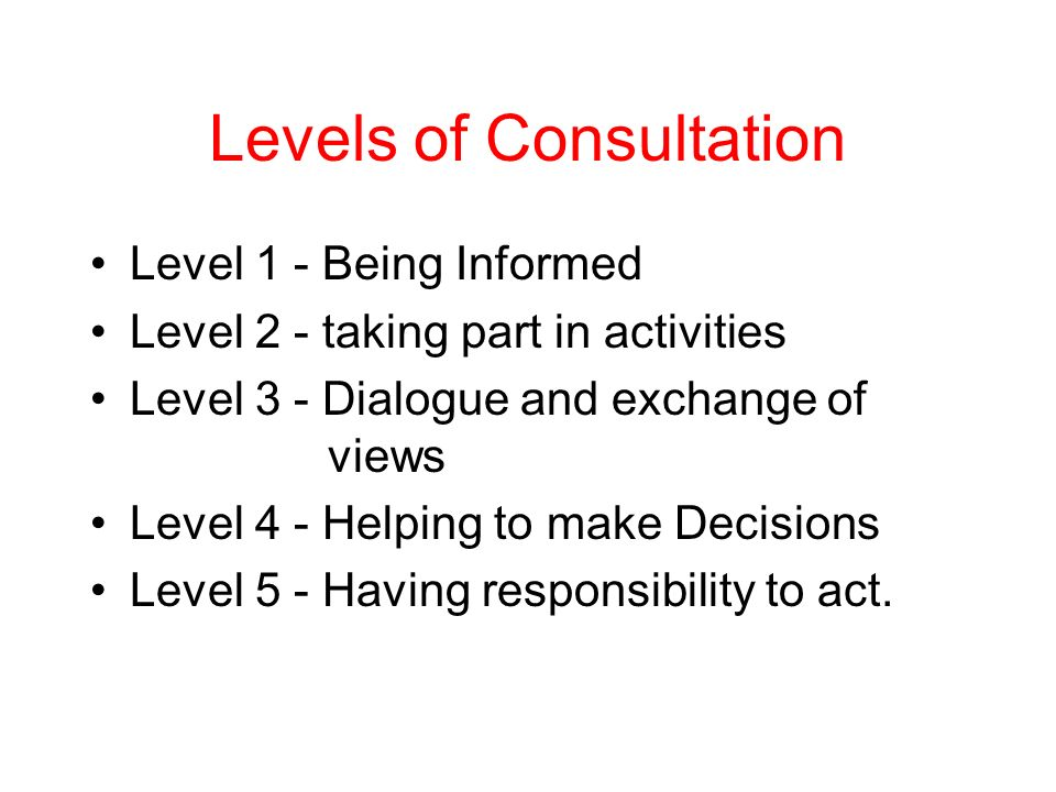 Levels of Consultation Level 1 - Being Informed Level 2 - taking part in activities Level 3 - Dialogue and exchange of views Level 4 - Helping to make