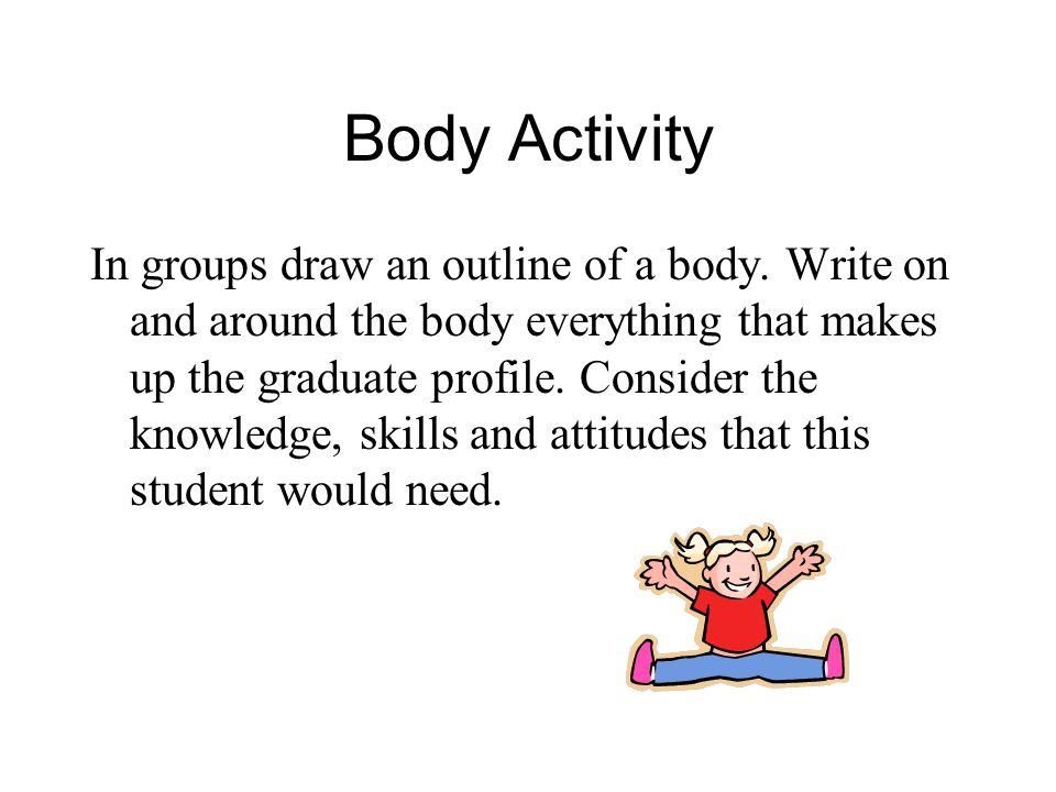 Body Activity In groups draw an outline of a body. Write on and around the body everything that makes up the graduate profile. Consider the knowledge,