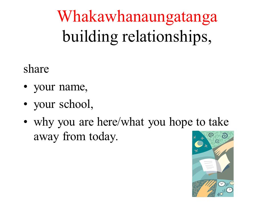 Whakawhanaungatanga building relationships, share your name, your school, why you are here/what you hope to take away from today.