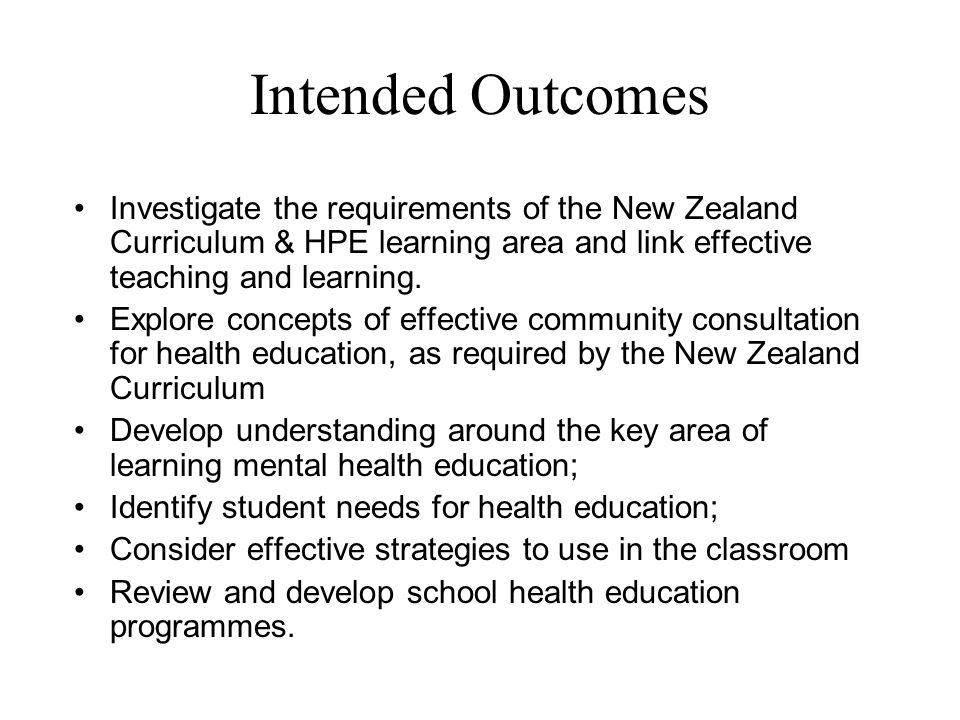 Intended Outcomes Investigate the requirements of the New Zealand Curriculum & HPE learning area and link effective teaching and learning. Explore con