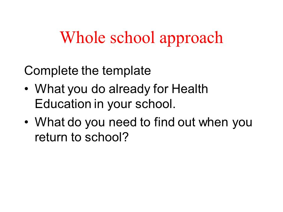 Whole school approach Complete the template What you do already for Health Education in your school. What do you need to find out when you return to s