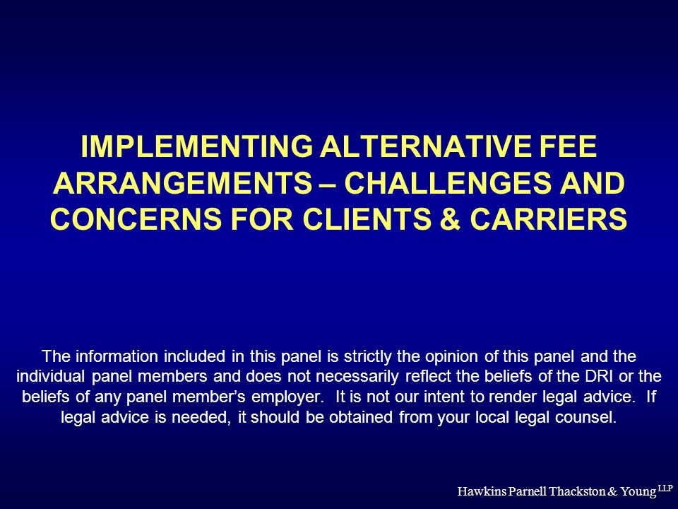 Hawkins Parnell Thackston & Young LLP IMPLEMENTING ALTERNATIVE FEE ARRANGEMENTS – CHALLENGES AND CONCERNS FOR CLIENTS & CARRIERS The information included in this panel is strictly the opinion of this panel and the individual panel members and does not necessarily reflect the beliefs of the DRI or the beliefs of any panel members employer.
