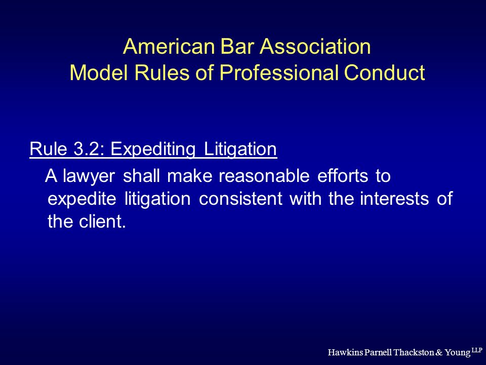 Hawkins Parnell Thackston & Young LLP American Bar Association Model Rules of Professional Conduct Rule 3.2: Expediting Litigation A lawyer shall make reasonable efforts to expedite litigation consistent with the interests of the client.