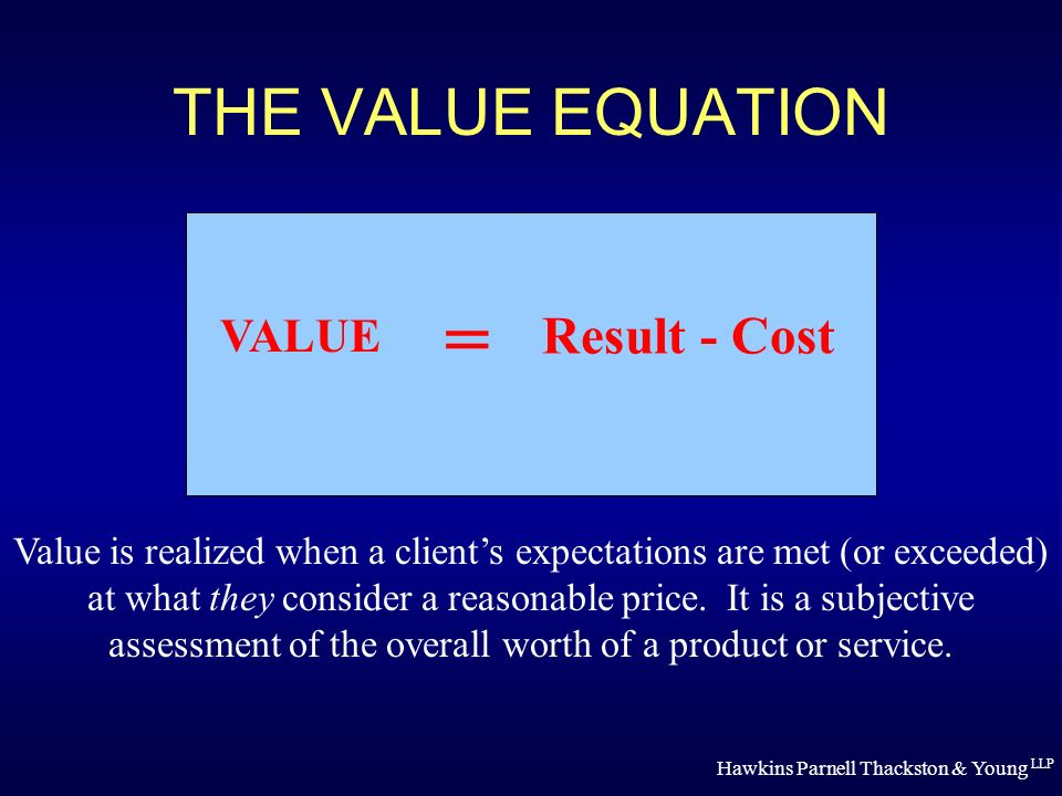 Hawkins Parnell Thackston & Young LLP THE VALUE EQUATION VALUE = Result - Cost Value is realized when a clients expectations are met (or exceeded) at what they consider a reasonable price.
